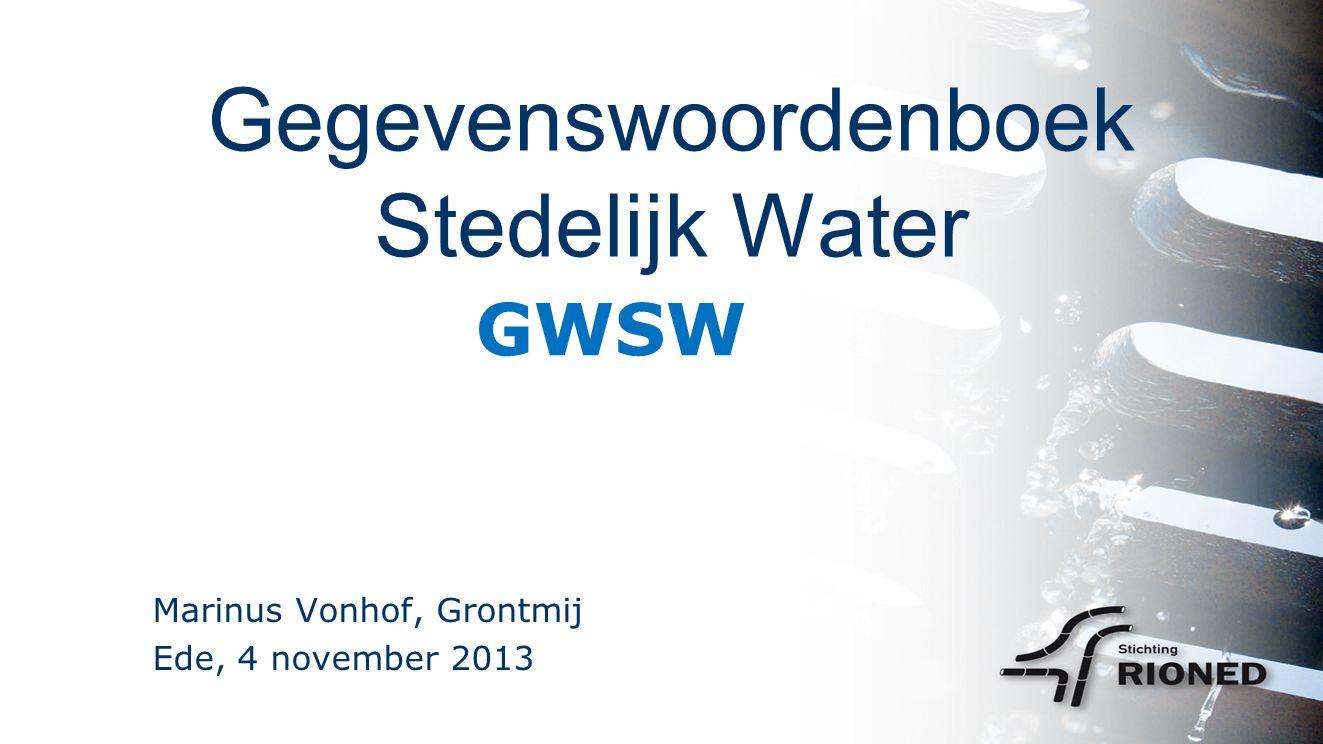 Gegevenswoordenboek Stedelijk Water Marinus Vonhof, Grontmij Ede, 4 november 2013 GWSW