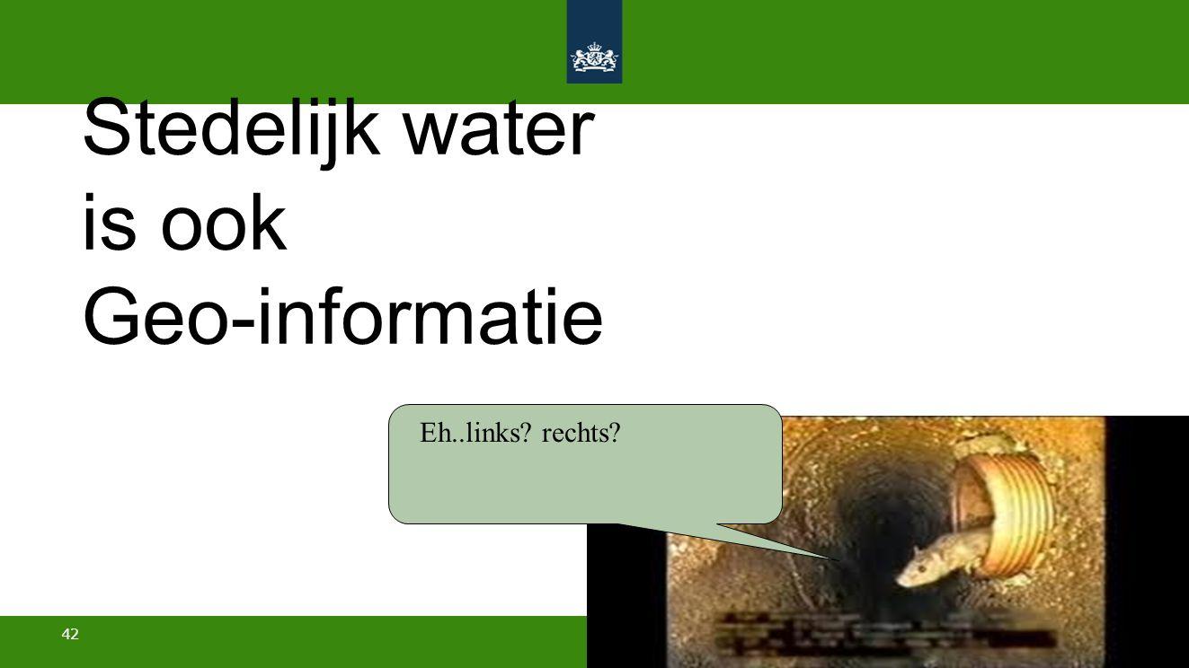 42 Stedelijk water is ook Geo-informatie Eh..links? rechts?