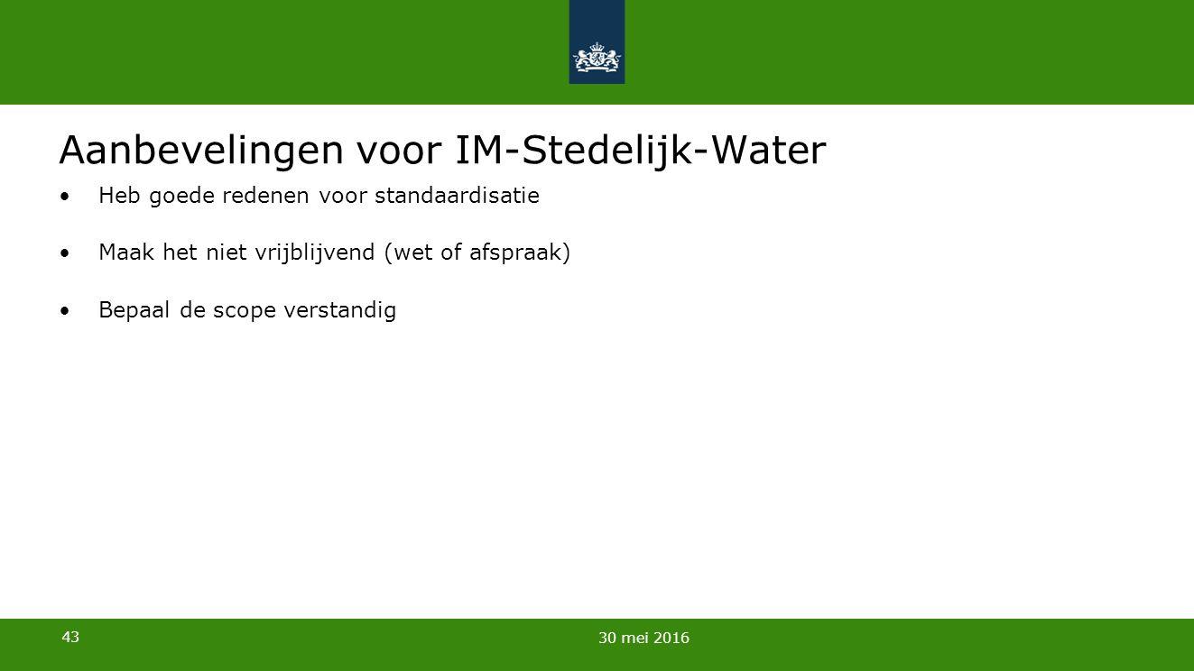 43 Aanbevelingen voor IM-Stedelijk-Water Heb goede redenen voor standaardisatie Maak het niet vrijblijvend (wet of afspraak) Bepaal de scope verstandig 30 mei 2016