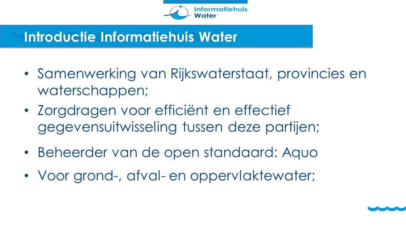 Introductie Informatiehuis Water Samenwerking van Rijkswaterstaat, provincies en waterschappen; Zorgdragen voor efficiënt en effectief gegevensuitwisseling tussen deze partijen; Beheerder van de open standaard: Aquo Voor grond-, afval- en oppervlaktewater;