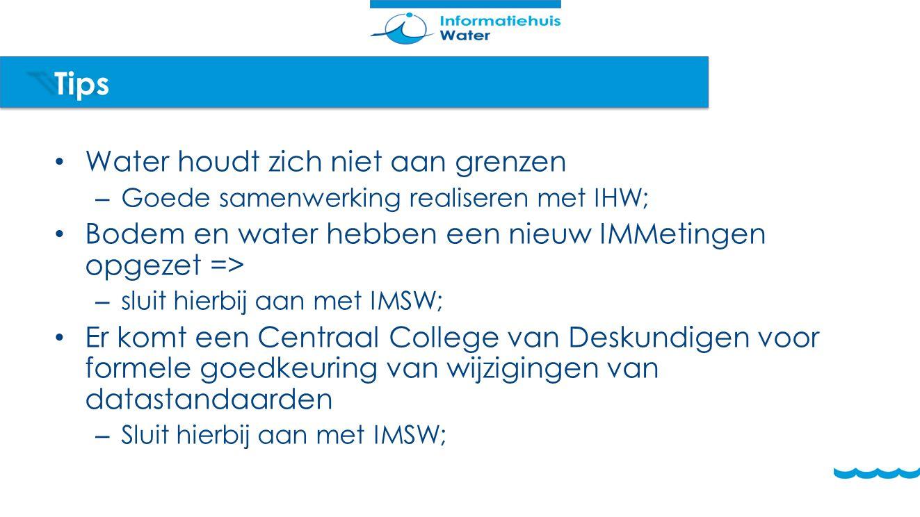 Tips Water houdt zich niet aan grenzen – Goede samenwerking realiseren met IHW; Bodem en water hebben een nieuw IMMetingen opgezet => – sluit hierbij aan met IMSW; Er komt een Centraal College van Deskundigen voor formele goedkeuring van wijzigingen van datastandaarden – Sluit hierbij aan met IMSW;