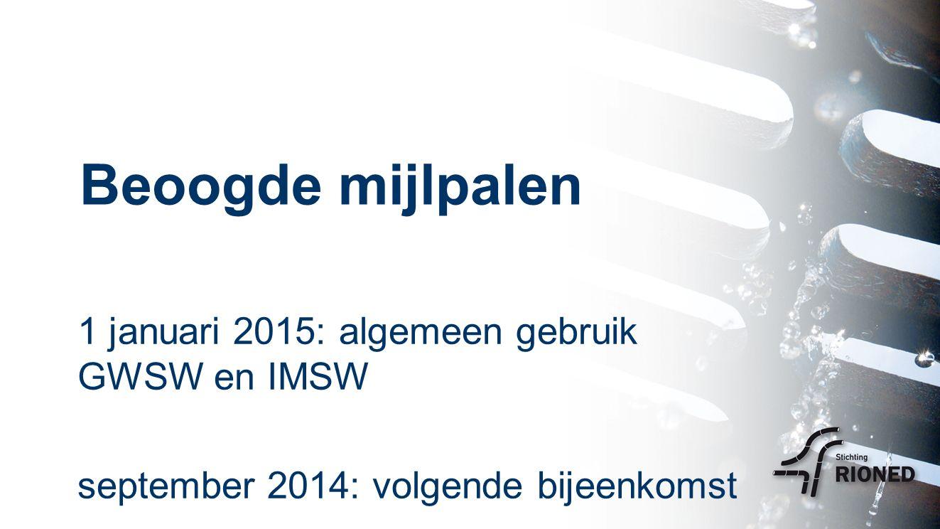 Beoogde mijlpalen 1 januari 2015: algemeen gebruik GWSW en IMSW september 2014: volgende bijeenkomst