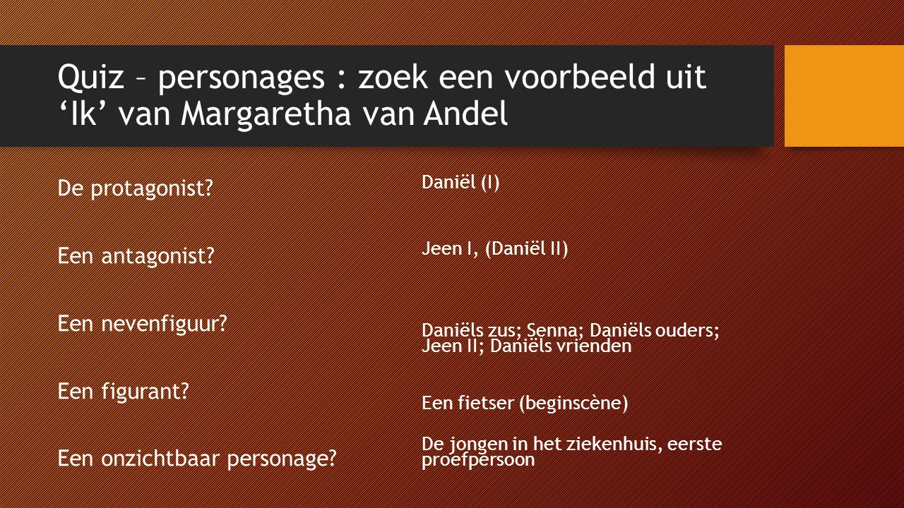 Quiz – personages : zoek een voorbeeld uit 'Ik' van Margaretha van Andel De protagonist? Een antagonist? Een nevenfiguur? Een figurant? Een onzichtbaa