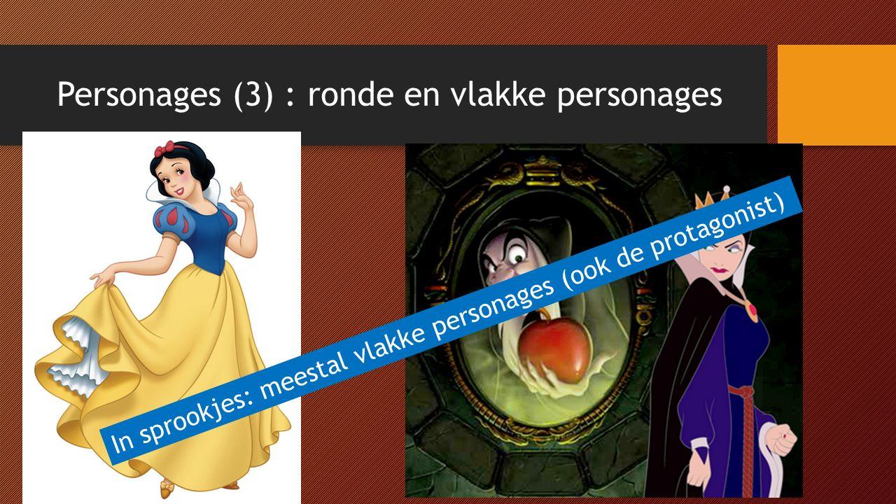 Personages (3) : ronde en vlakke personages In sprookjes: meestal vlakke personages (ook de protagonist)