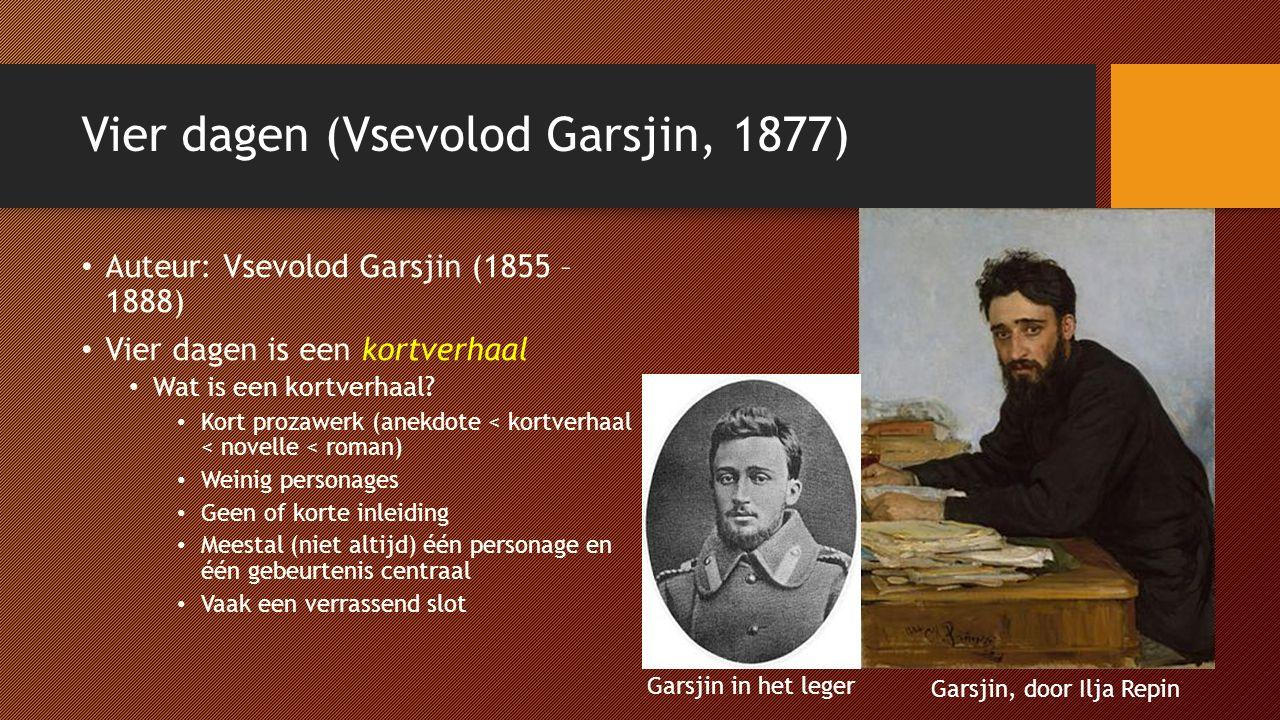 Vier dagen (Vsevolod Garsjin, 1877) Auteur: Vsevolod Garsjin (1855 – 1888) Vier dagen is een kortverhaal Wat is een kortverhaal? Kort prozawerk (anekd