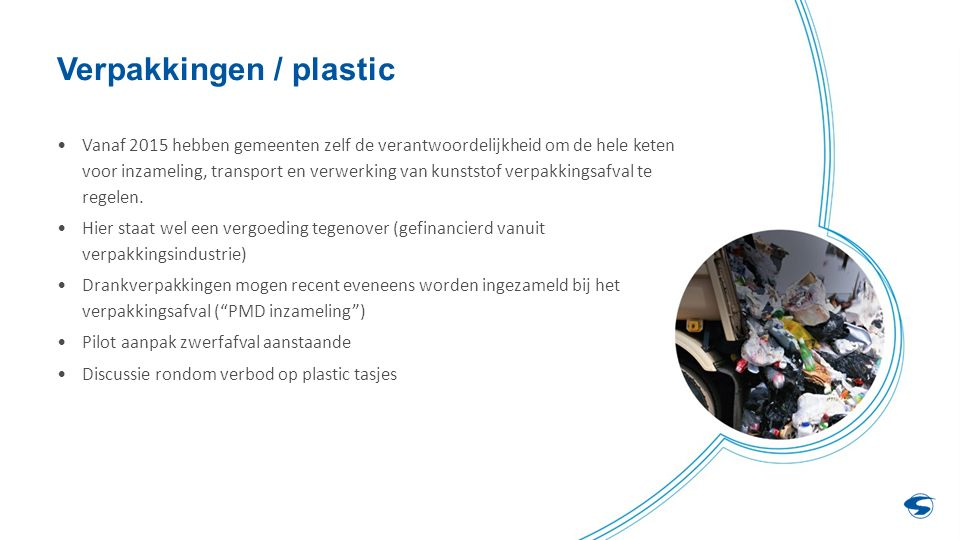 Verpakkingen / plastic Vanaf 2015 hebben gemeenten zelf de verantwoordelijkheid om de hele keten voor inzameling, transport en verwerking van kunststof verpakkingsafval te regelen.