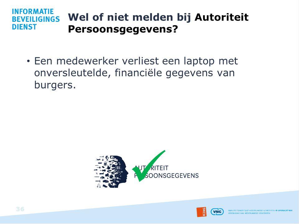 Wel of niet melden bij Autoriteit Persoonsgegevens? Een medewerker verliest een laptop met onversleutelde, financiële gegevens van burgers. 36
