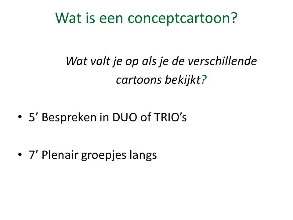 Wat is een conceptcartoon? Wat valt je op als je de verschillende cartoons bekijkt? 5' Bespreken in DUO of TRIO's 7' Plenair groepjes langs