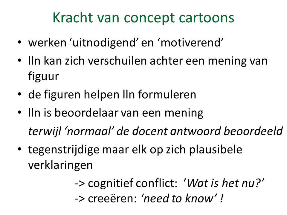 Kracht van concept cartoons werken 'uitnodigend' en 'motiverend' lln kan zich verschuilen achter een mening van figuur de figuren helpen lln formuleren lln is beoordelaar van een mening terwijl 'normaal' de docent antwoord beoordeeld tegenstrijdige maar elk op zich plausibele verklaringen -> cognitief conflict: 'Wat is het nu?' -> creeëren: 'need to know' !