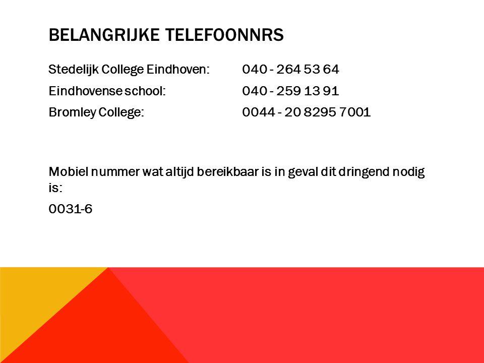 BELANGRIJKE TELEFOONNRS Stedelijk College Eindhoven:040 - 264 53 64 Eindhovense school:040 - 259 13 91 Bromley College:0044 - 20 8295 7001 Mobiel nummer wat altijd bereikbaar is in geval dit dringend nodig is: 0031-6