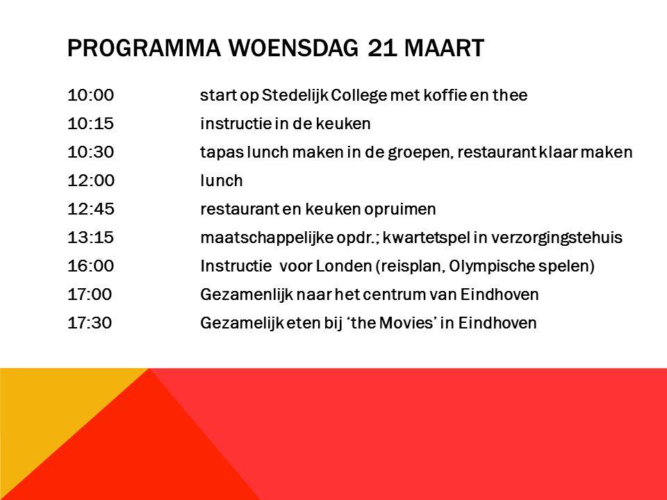 PROGRAMMA WOENSDAG 21 MAART 10:00start op Stedelijk College met koffie en thee 10:15instructie in de keuken 10:30tapas lunch maken in de groepen, restaurant klaar maken 12:00lunch 12:45restaurant en keuken opruimen 13:15maatschappelijke opdr.; kwartetspel in verzorgingstehuis 16:00Instructie voor Londen (reisplan, Olympische spelen) 17:00Gezamenlijk naar het centrum van Eindhoven 17:30Gezamelijk eten bij 'the Movies' in Eindhoven