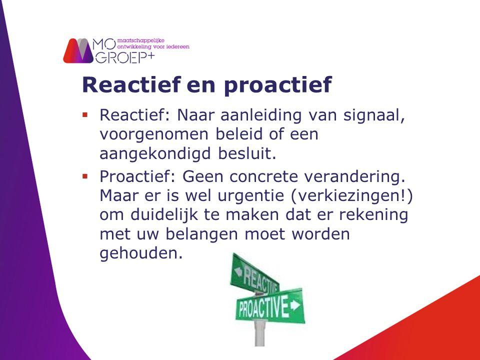 Reactief en proactief  Reactief: Naar aanleiding van signaal, voorgenomen beleid of een aangekondigd besluit.