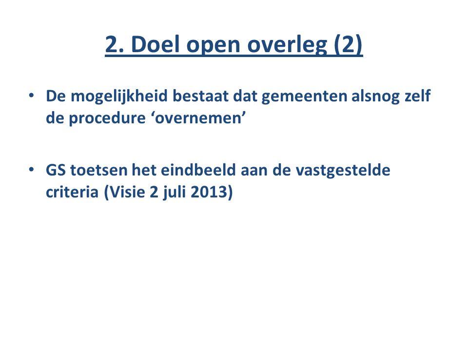 2. Doel open overleg (2) De mogelijkheid bestaat dat gemeenten alsnog zelf de procedure 'overnemen' GS toetsen het eindbeeld aan de vastgestelde crite