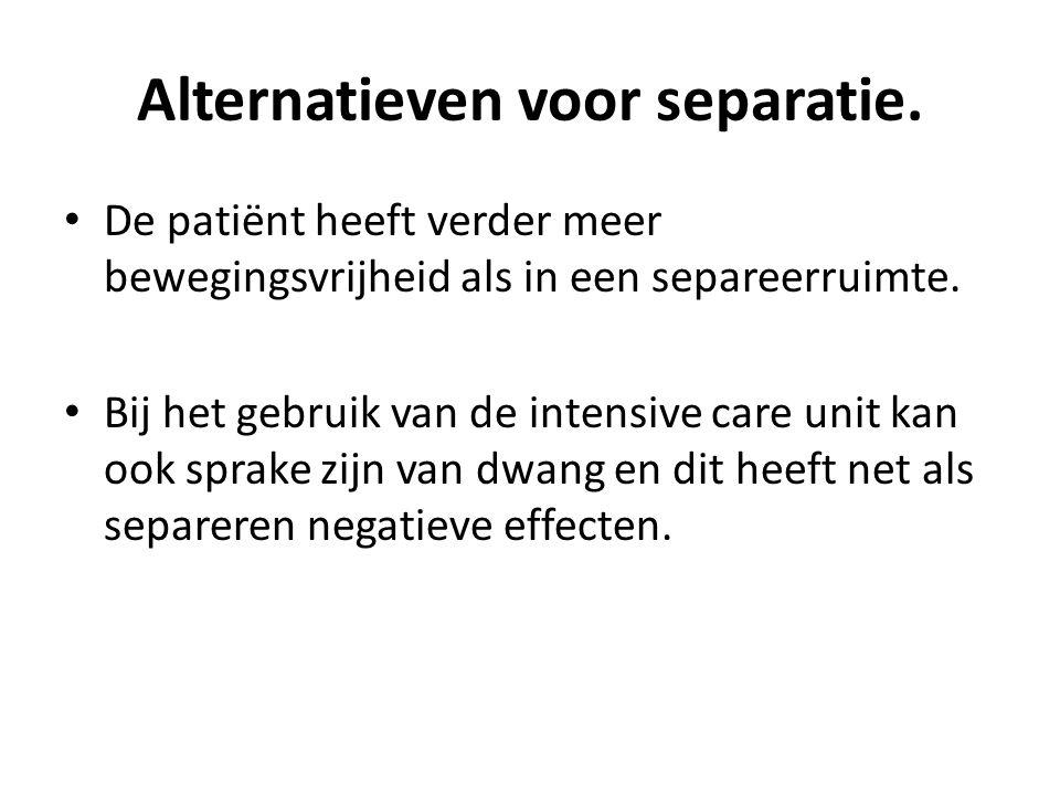 Alternatieven voor separatie. De patiënt heeft verder meer bewegingsvrijheid als in een separeerruimte. Bij het gebruik van de intensive care unit kan