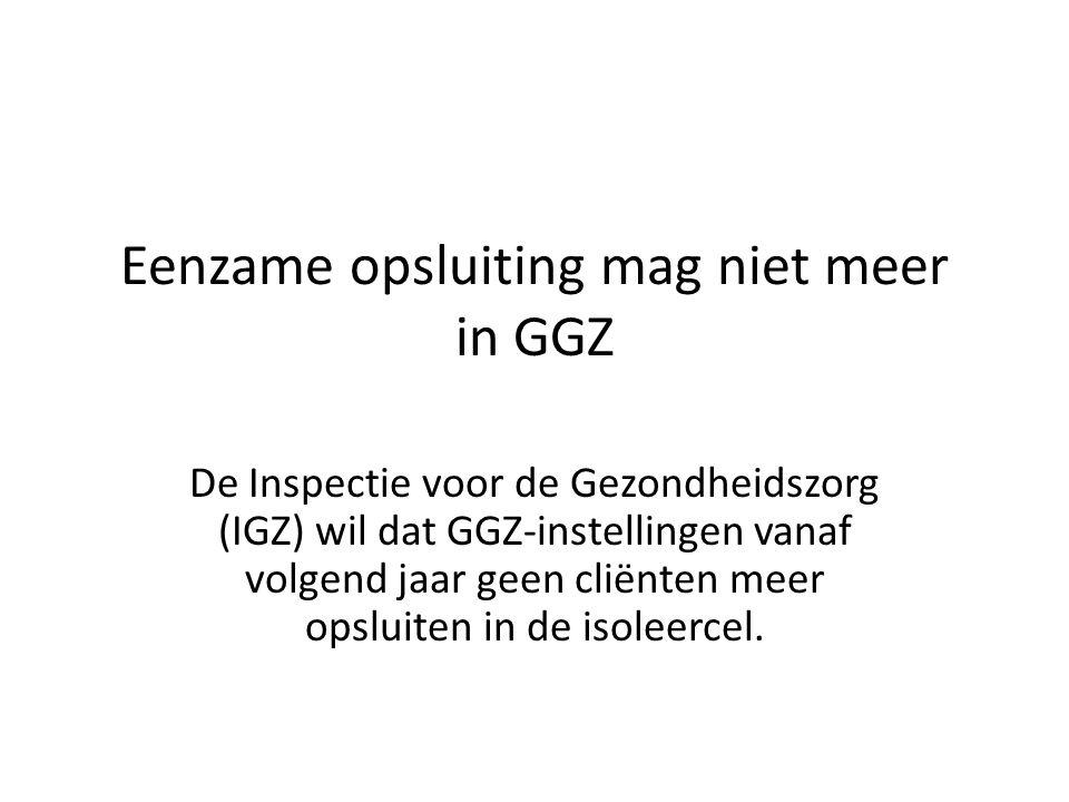 Eenzame opsluiting mag niet meer in GGZ De Inspectie voor de Gezondheidszorg (IGZ) wil dat GGZ-instellingen vanaf volgend jaar geen cliënten meer opsl