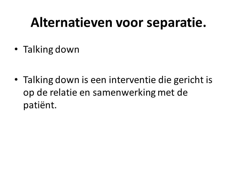 Alternatieven voor separatie. Talking down Talking down is een interventie die gericht is op de relatie en samenwerking met de patiënt.
