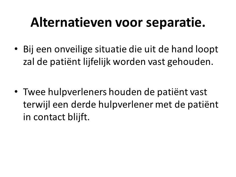 Alternatieven voor separatie. Bij een onveilige situatie die uit de hand loopt zal de patiënt lijfelijk worden vast gehouden. Twee hulpverleners houde