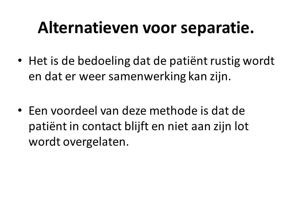 Alternatieven voor separatie. Het is de bedoeling dat de patiënt rustig wordt en dat er weer samenwerking kan zijn. Een voordeel van deze methode is d