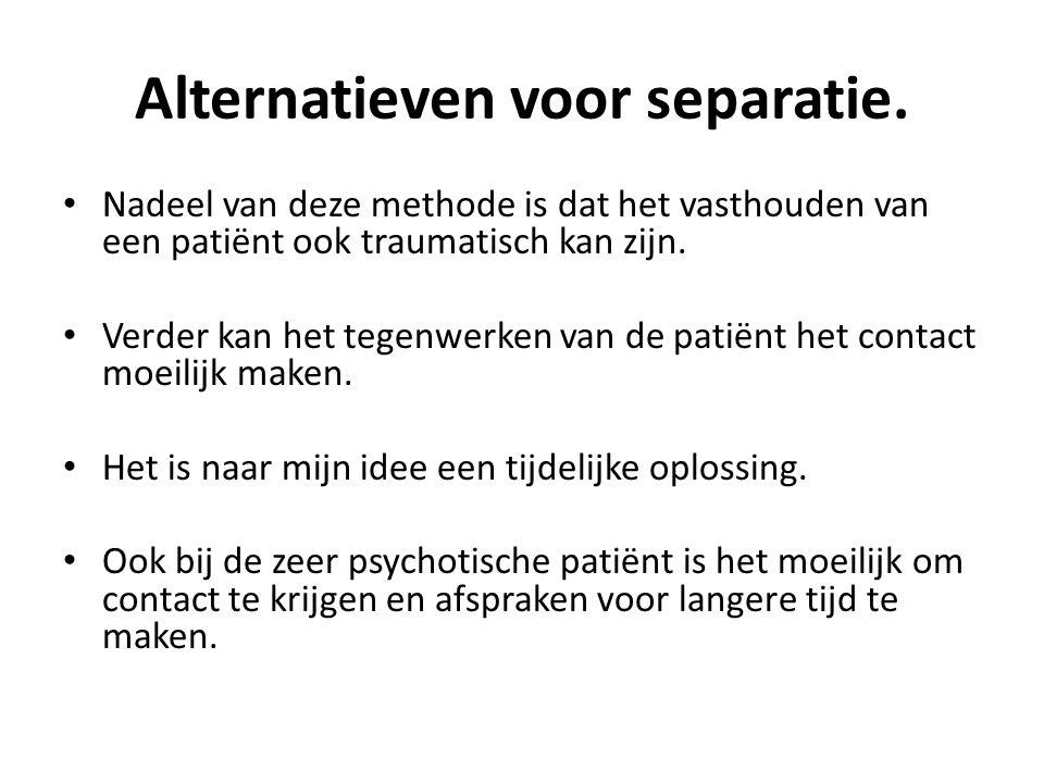 Alternatieven voor separatie. Nadeel van deze methode is dat het vasthouden van een patiënt ook traumatisch kan zijn. Verder kan het tegenwerken van d