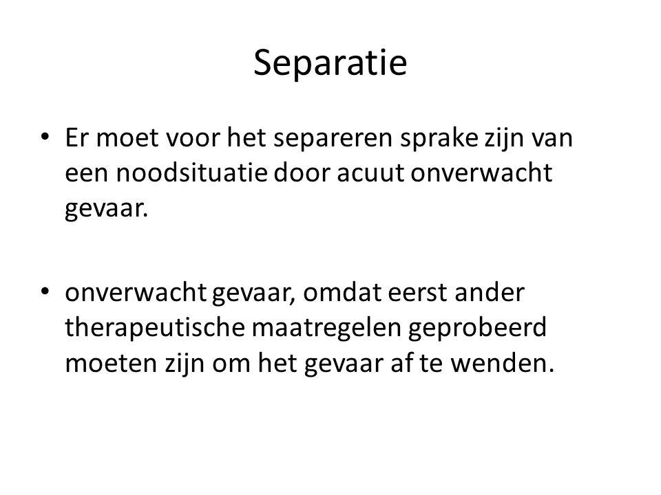 Separatie Er moet voor het separeren sprake zijn van een noodsituatie door acuut onverwacht gevaar. onverwacht gevaar, omdat eerst ander therapeutisch