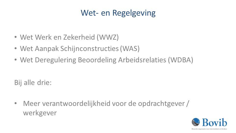Wet- en Regelgeving Wet Werk en Zekerheid (WWZ) Wet Aanpak Schijnconstructies (WAS) Wet Deregulering Beoordeling Arbeidsrelaties (WDBA) Bij alle drie: Meer verantwoordelijkheid voor de opdrachtgever / werkgever