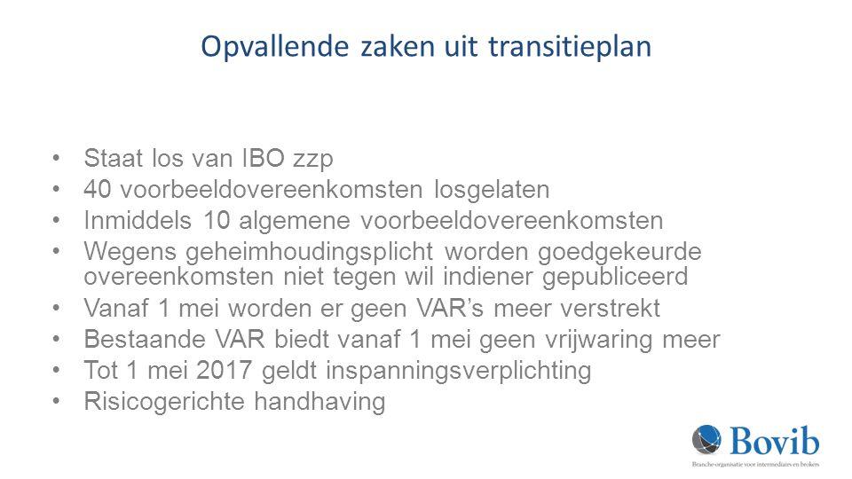 Opvallende zaken uit transitieplan Staat los van IBO zzp 40 voorbeeldovereenkomsten losgelaten Inmiddels 10 algemene voorbeeldovereenkomsten Wegens geheimhoudingsplicht worden goedgekeurde overeenkomsten niet tegen wil indiener gepubliceerd Vanaf 1 mei worden er geen VAR's meer verstrekt Bestaande VAR biedt vanaf 1 mei geen vrijwaring meer Tot 1 mei 2017 geldt inspanningsverplichting Risicogerichte handhaving