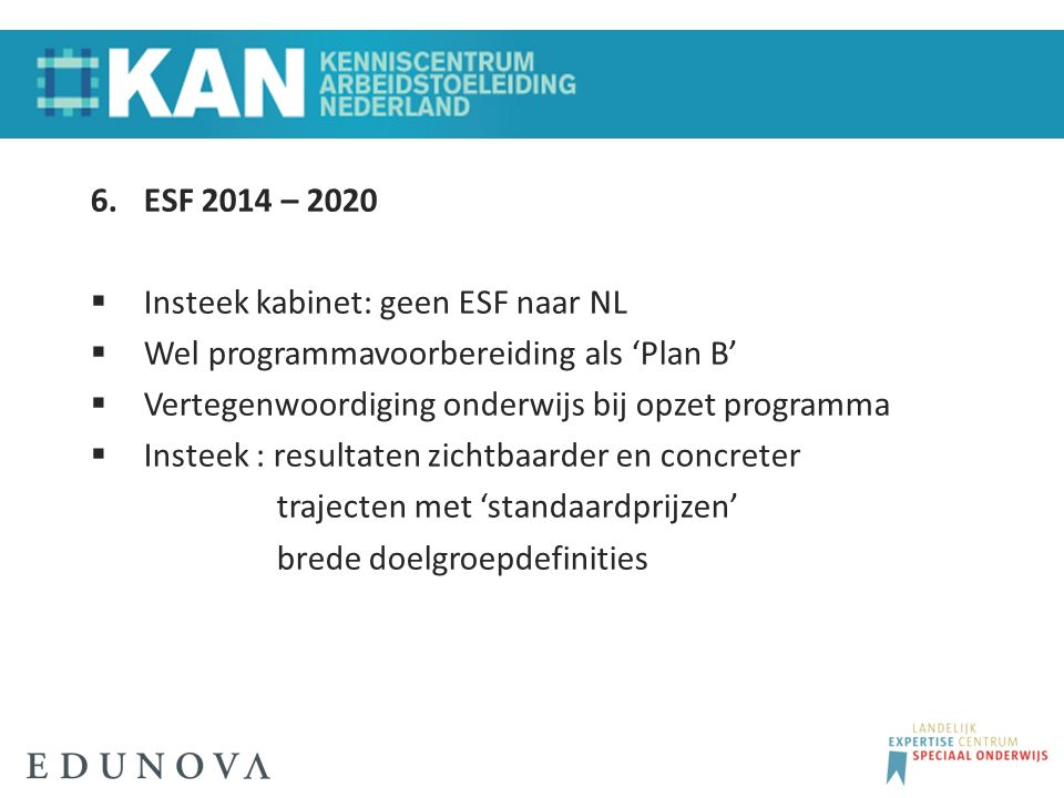 6.ESF 2014 – 2020  Insteek kabinet: geen ESF naar NL  Wel programmavoorbereiding als 'Plan B'  Vertegenwoordiging onderwijs bij opzet programma  Insteek : resultaten zichtbaarder en concreter trajecten met 'standaardprijzen' brede doelgroepdefinities