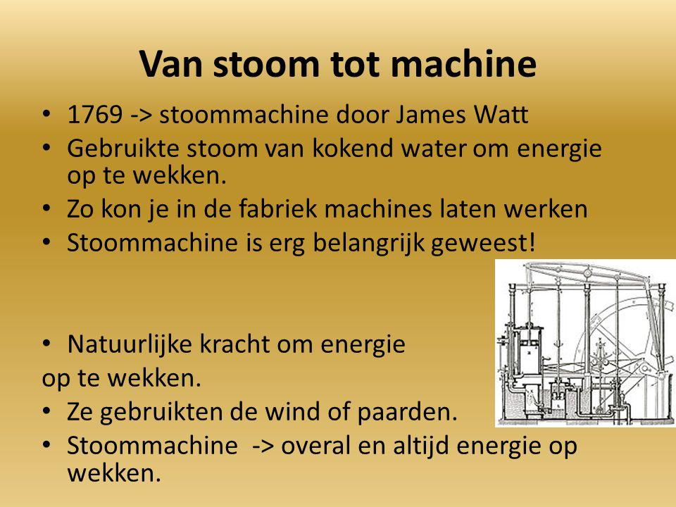 Van stoom tot machine 1769 -> stoommachine door James Watt Gebruikte stoom van kokend water om energie op te wekken.