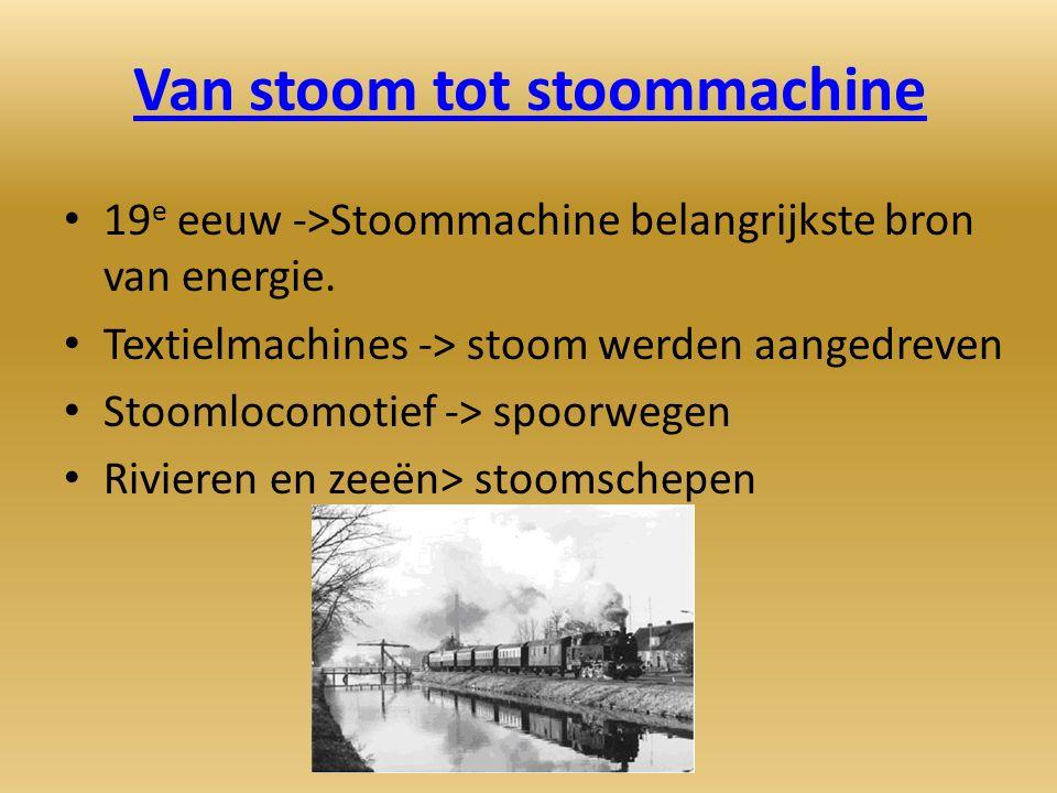 Van stoom tot stoommachine 19 e eeuw ->Stoommachine belangrijkste bron van energie.