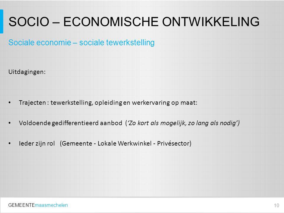 GEMEENTEmaasmechelen SOCIO – ECONOMISCHE ONTWIKKELING Uitdagingen: Trajecten : tewerkstelling, opleiding en werkervaring op maat: Voldoende gedifferentieerd aanbod ('Zo kort als mogelijk, zo lang als nodig') Ieder zijn rol (Gemeente - Lokale Werkwinkel - Privésector) 10 Sociale economie – sociale tewerkstelling