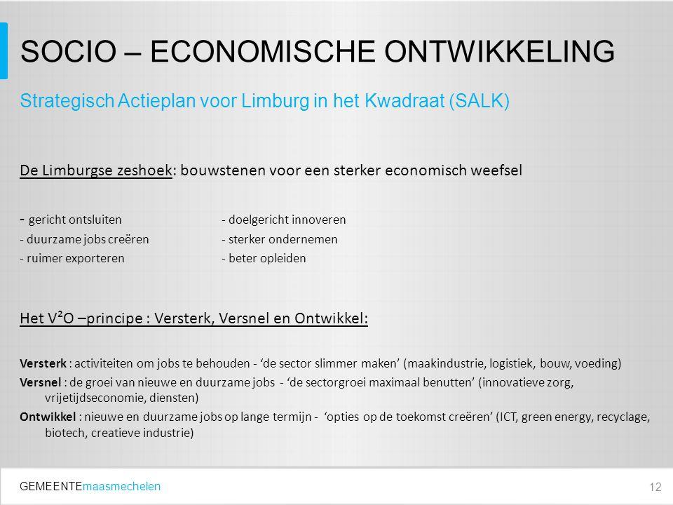 GEMEENTEmaasmechelen SOCIO – ECONOMISCHE ONTWIKKELING De Limburgse zeshoek: bouwstenen voor een sterker economisch weefsel - gericht ontsluiten- doelgericht innoveren - duurzame jobs creëren- sterker ondernemen - ruimer exporteren- beter opleiden Het V²O –principe : Versterk, Versnel en Ontwikkel: Versterk : activiteiten om jobs te behouden - 'de sector slimmer maken' (maakindustrie, logistiek, bouw, voeding) Versnel : de groei van nieuwe en duurzame jobs - 'de sectorgroei maximaal benutten' (innovatieve zorg, vrijetijdseconomie, diensten) Ontwikkel : nieuwe en duurzame jobs op lange termijn - 'opties op de toekomst creëren' (ICT, green energy, recyclage, biotech, creatieve industrie) 12 Strategisch Actieplan voor Limburg in het Kwadraat (SALK)