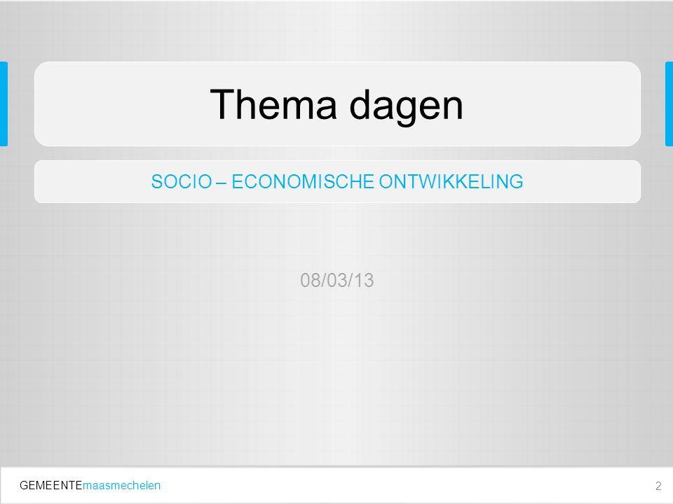 GEMEENTEmaasmechelen 2 Thema dagen SOCIO – ECONOMISCHE ONTWIKKELING 08/03/13