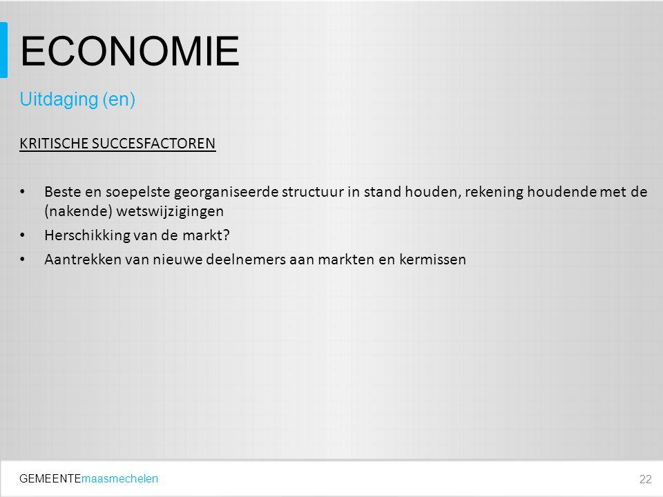 GEMEENTEmaasmechelen ECONOMIE KRITISCHE SUCCESFACTOREN Beste en soepelste georganiseerde structuur in stand houden, rekening houdende met de (nakende) wetswijzigingen Herschikking van de markt.