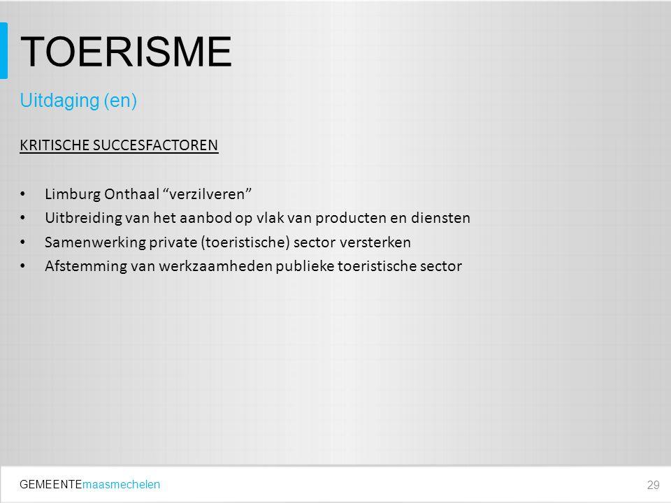 GEMEENTEmaasmechelen TOERISME KRITISCHE SUCCESFACTOREN Limburg Onthaal verzilveren Uitbreiding van het aanbod op vlak van producten en diensten Samenwerking private (toeristische) sector versterken Afstemming van werkzaamheden publieke toeristische sector 29 Uitdaging (en)