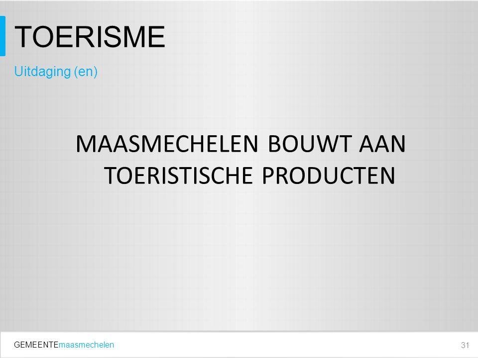 GEMEENTEmaasmechelen TOERISME MAASMECHELEN BOUWT AAN TOERISTISCHE PRODUCTEN 31 Uitdaging (en)
