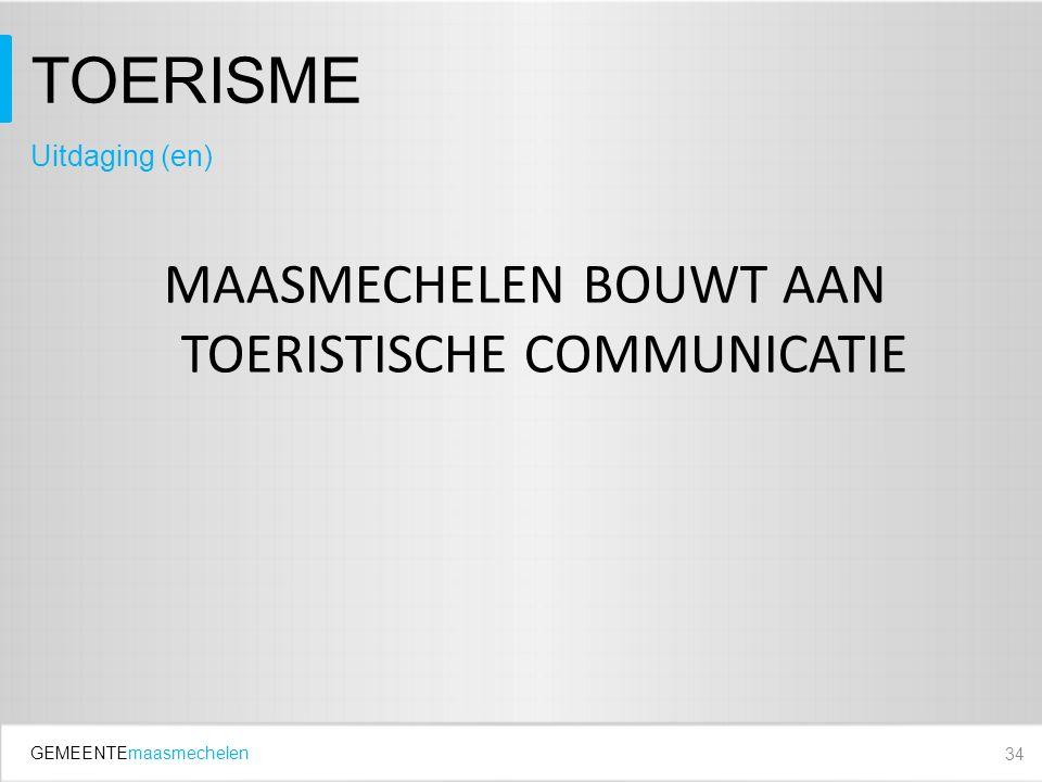 GEMEENTEmaasmechelen TOERISME MAASMECHELEN BOUWT AAN TOERISTISCHE COMMUNICATIE 34 Uitdaging (en)