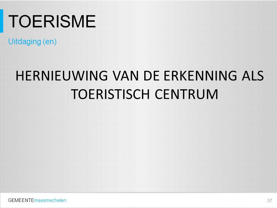 GEMEENTEmaasmechelen TOERISME HERNIEUWING VAN DE ERKENNING ALS TOERISTISCH CENTRUM 37 Uitdaging (en)