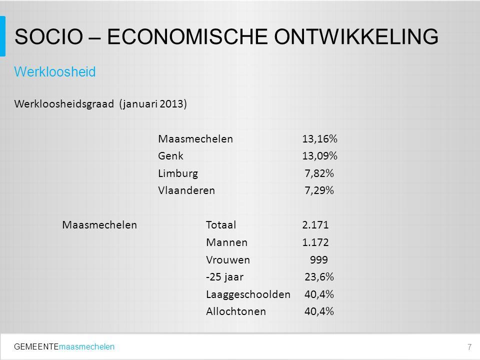 GEMEENTEmaasmechelen SOCIO – ECONOMISCHE ONTWIKKELING Werkloosheidsgraad (januari 2013) Maasmechelen13,16% Genk13,09% Limburg 7,82% Vlaanderen 7,29% MaasmechelenTotaal2.171 Mannen1.172 Vrouwen 999 -25 jaar 23,6% Laaggeschoolden 40,4% Allochtonen 40,4% 7 Werkloosheid