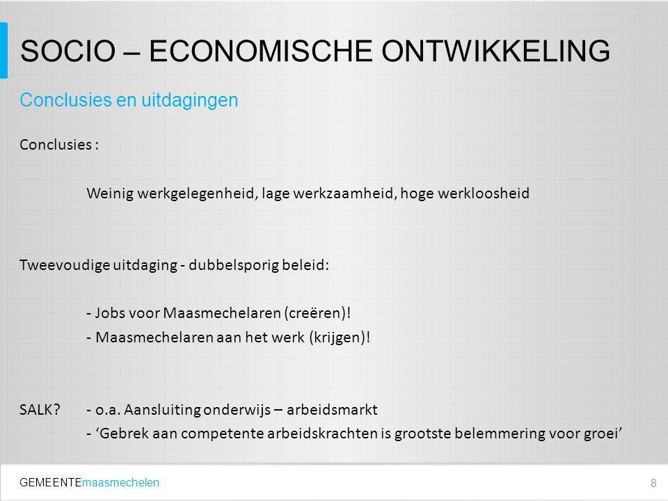 GEMEENTEmaasmechelen SOCIO – ECONOMISCHE ONTWIKKELING Conclusies : Weinig werkgelegenheid, lage werkzaamheid, hoge werkloosheid Tweevoudige uitdaging - dubbelsporig beleid: - Jobs voor Maasmechelaren (creëren).
