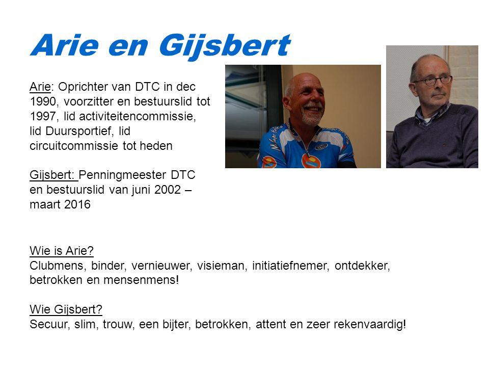 Arie en Gijsbert Arie: Oprichter van DTC in dec 1990, voorzitter en bestuurslid tot 1997, lid activiteitencommissie, lid Duursportief, lid circuitcommissie tot heden Gijsbert: Penningmeester DTC en bestuurslid van juni 2002 – maart 2016 Wie is Arie.