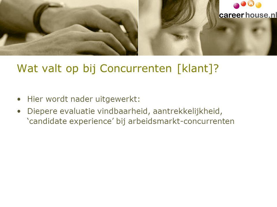 Wat valt op bij Concurrenten [klant]? Hier wordt nader uitgewerkt: Diepere evaluatie vindbaarheid, aantrekkelijkheid, 'candidate experience' bij arbei