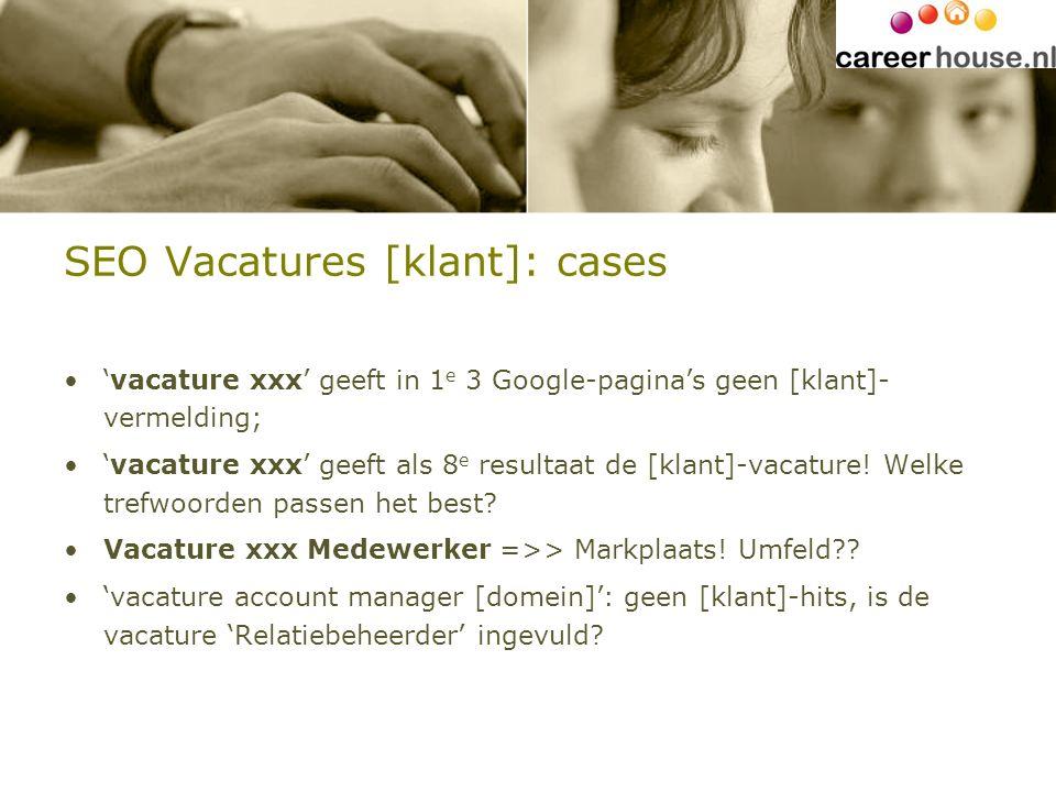 SEO Vacatures [klant]: cases 'vacature xxx' geeft in 1 e 3 Google-pagina's geen [klant]- vermelding; 'vacature xxx' geeft als 8 e resultaat de [klant]-vacature.