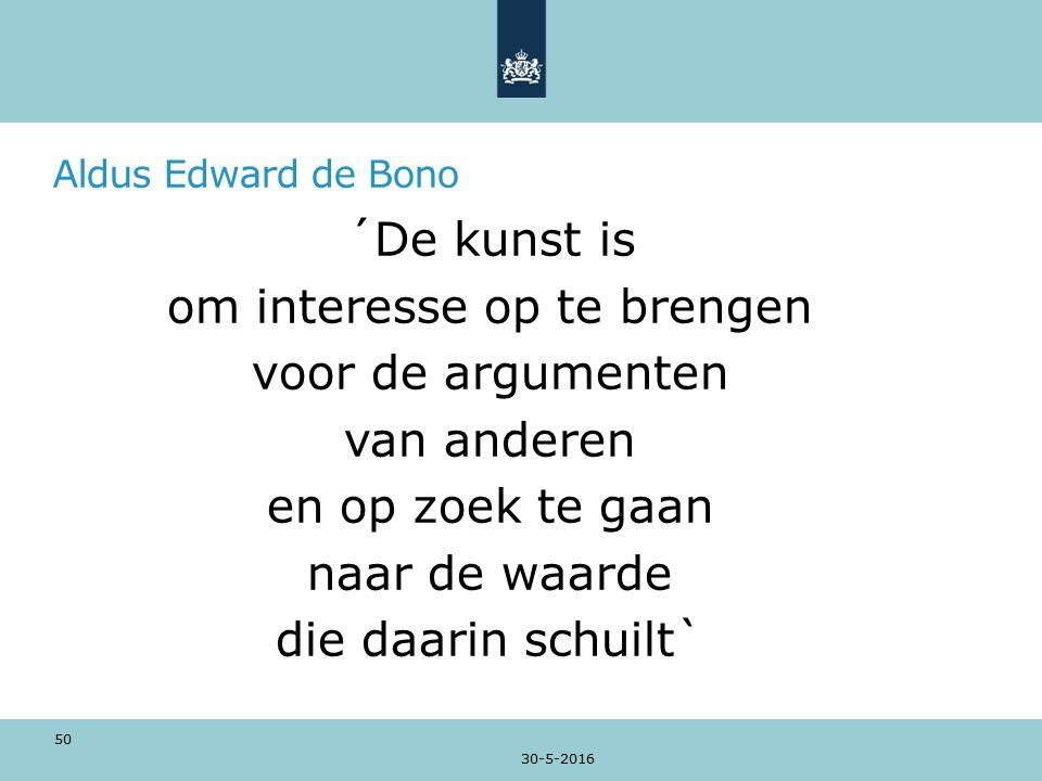 Aldus Edward de Bono ´De kunst is om interesse op te brengen voor de argumenten van anderen en op zoek te gaan naar de waarde die daarin schuilt` 30-5-2016 50