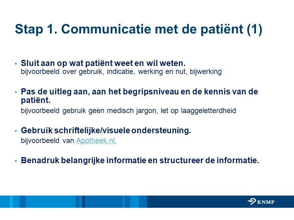 Stap 1. Communicatie met de patiënt (1) Sluit aan op wat patiënt weet en wil weten. bijvoorbeeld over gebruik, indicatie, werking en nut, bijwerking P