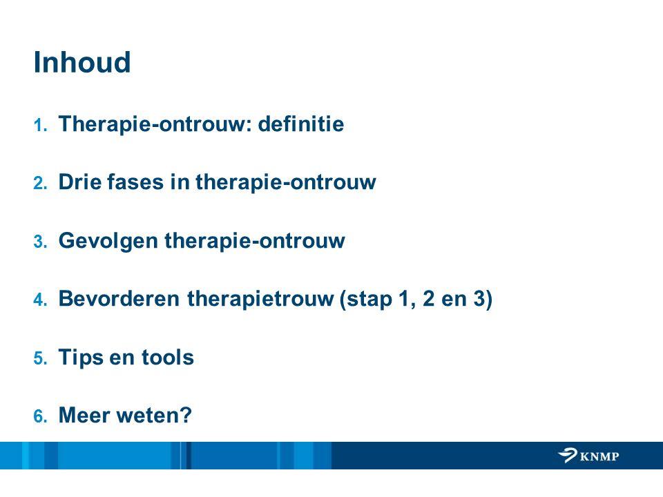Inhoud 1. Therapie-ontrouw: definitie 2. Drie fases in therapie-ontrouw 3. Gevolgen therapie-ontrouw 4. Bevorderen therapietrouw (stap 1, 2 en 3) 5. T