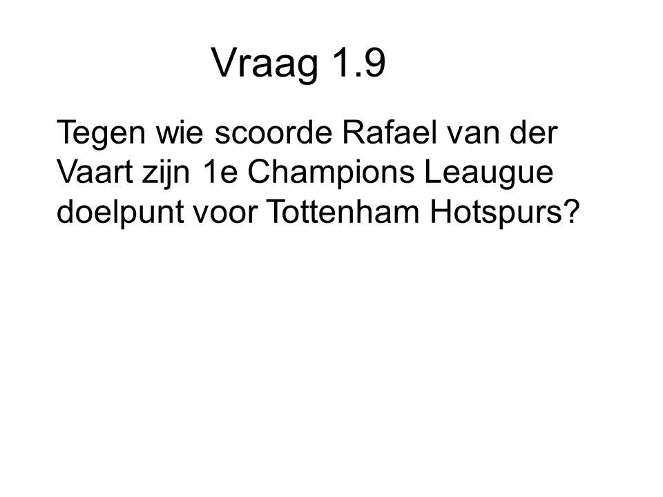 Vraag 1.9 Tegen wie scoorde Rafael van der Vaart zijn 1e Champions Leaugue doelpunt voor Tottenham Hotspurs