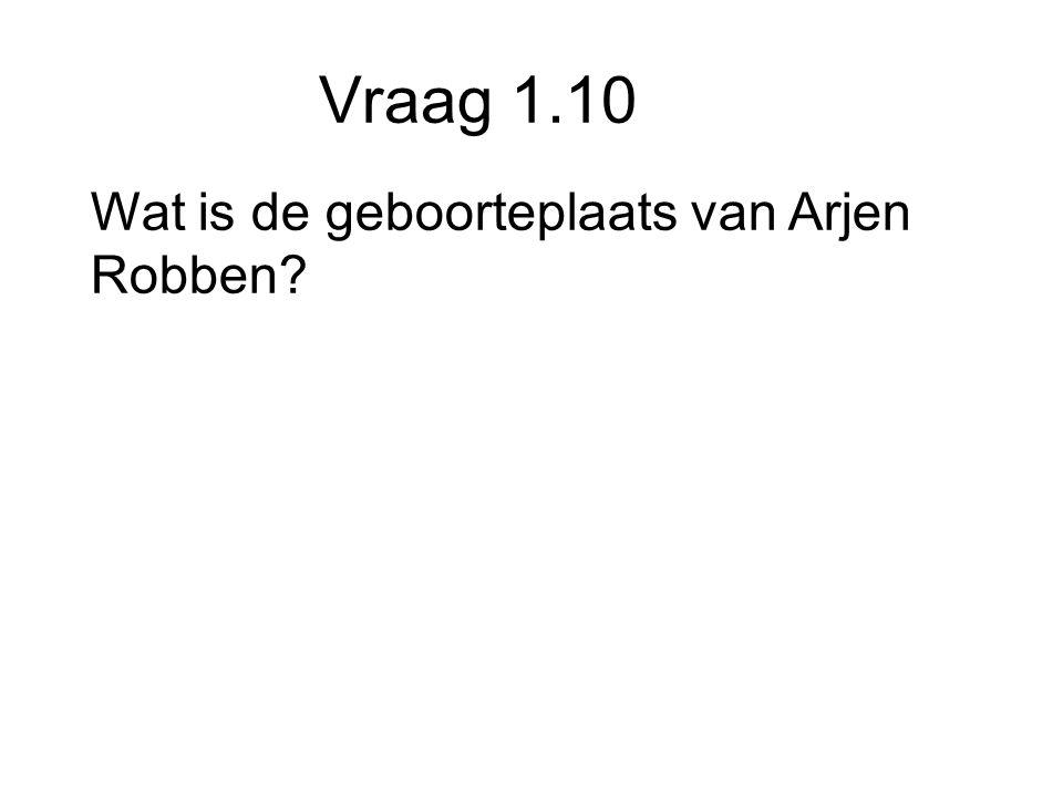 Vraag 1.10 Wat is de geboorteplaats van Arjen Robben