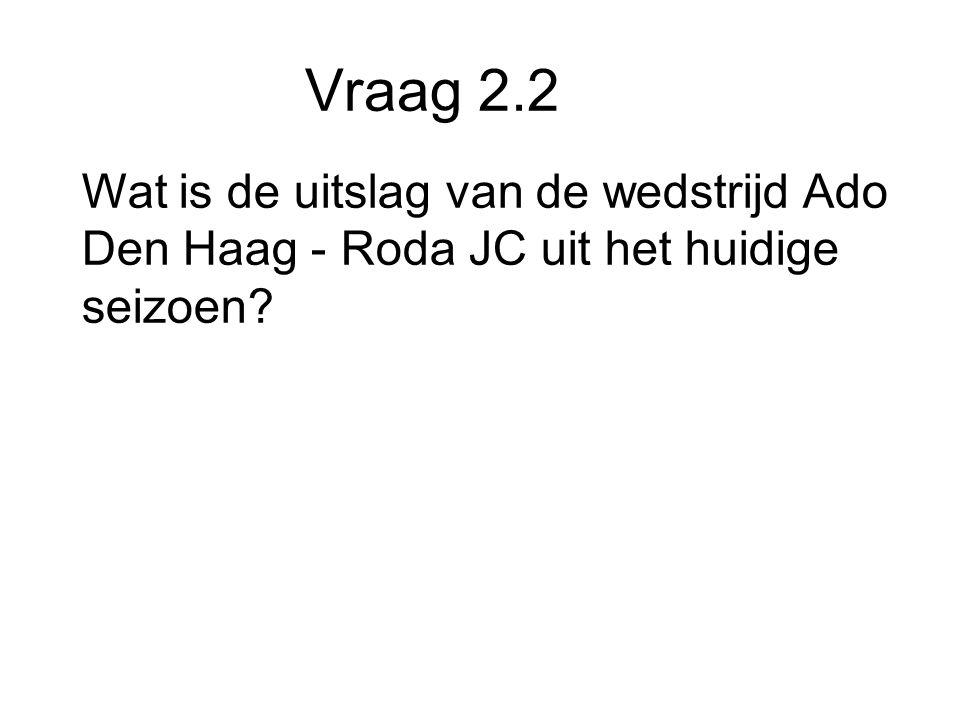Vraag 2.2 Wat is de uitslag van de wedstrijd Ado Den Haag - Roda JC uit het huidige seizoen