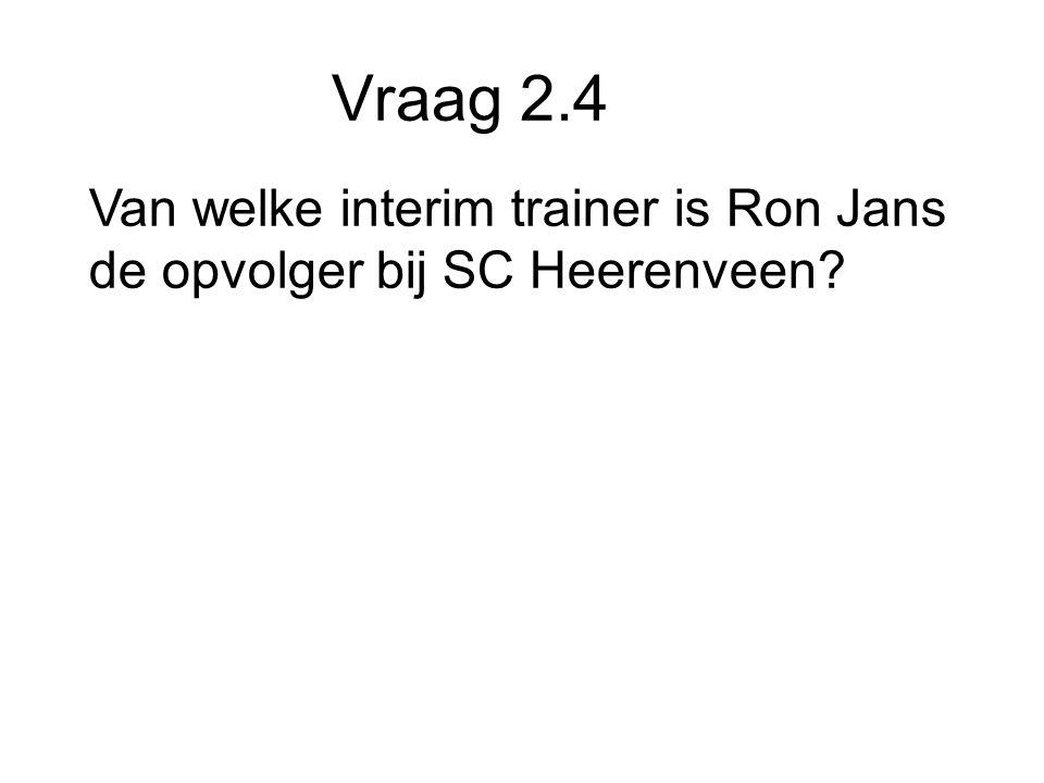 Vraag 2.4 Van welke interim trainer is Ron Jans de opvolger bij SC Heerenveen