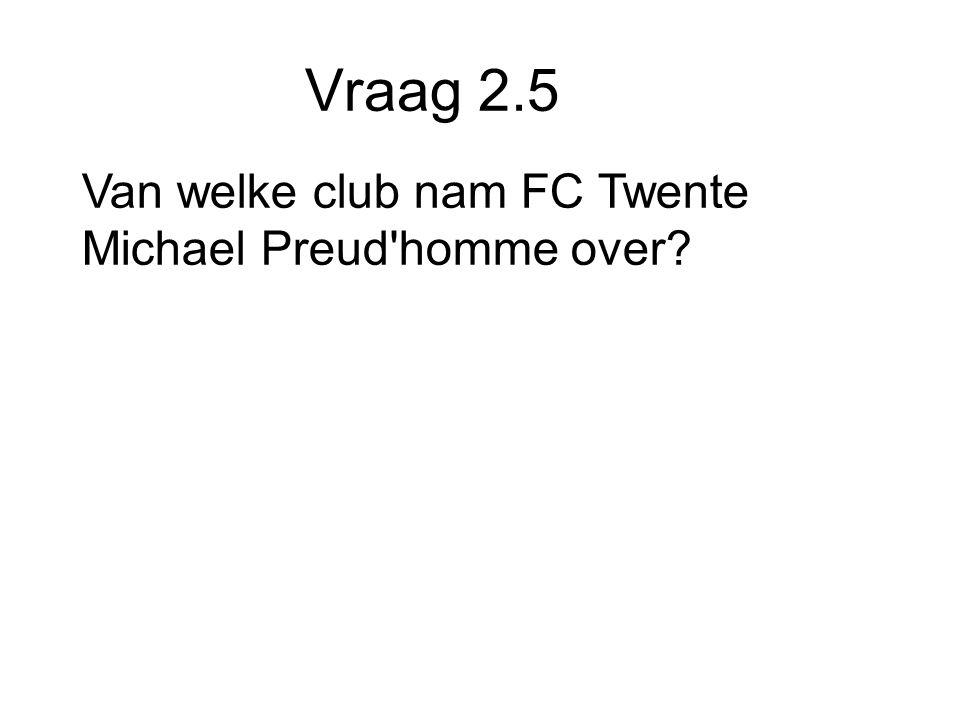 Vraag 2.5 Van welke club nam FC Twente Michael Preud homme over